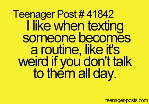 Teenager Post #41842 ~ I like when texting someone becomes a routine, like it's weird if you don't talk to them all day. ☮