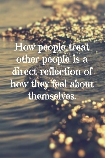 How people treat other people is a direct reflection of how they feel about themselves.