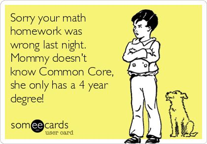 Sorry your math homework was wrong last night. Mommy doesn't know Common Core, she only has a 4 year degree!