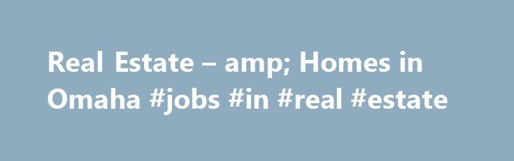 Real Estate – amp; Homes in Omaha #jobs #in #real #estate http://real-estate.remmont.com/real-estate-amp-homes-in-omaha-jobs-in-real-estate/  #real estate omaha ne # Search by MLS Number Full Index Autos Homes Jobs Classifieds Legals Omaha Metro Crime/Courts The Bottom Line Big Red Today Bluejays Today Mavs Today Big Ten Prep Zone Midlands Colleges GoOutdoorsNE.com Livewell Nebraska Momaha Celebrations Inspired Home Weddings Subscriber Services Omaha.com Content OWH News Products ePaper…