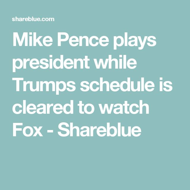 Mike Pence plays president while Trumps schedule is cleared to watch Fox - Shareblue