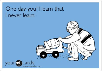 One day you'll learn that I never learn.