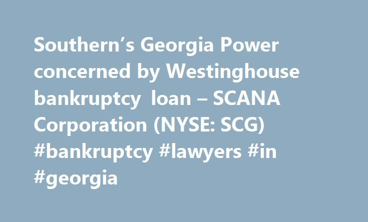 Southern's Georgia Power concerned by Westinghouse bankruptcy loan – SCANA Corporation (NYSE: SCG) #bankruptcy #lawyers #in #georgia http://autos.nef2.com/southerns-georgia-power-concerned-by-westinghouse-bankruptcy-loan-scana-corporation-nyse-scg-bankruptcy-lawyers-in-georgia/  # Southern's Georgia Power concerned by Westinghouse bankruptcy loan Apr. 27, 2017 11:47 AM ET | By: Carl Surran. SA News Editor Southern Co. (SO +0.2% ) subsidiary Georgia Power objects to Westinghouse Electric's…
