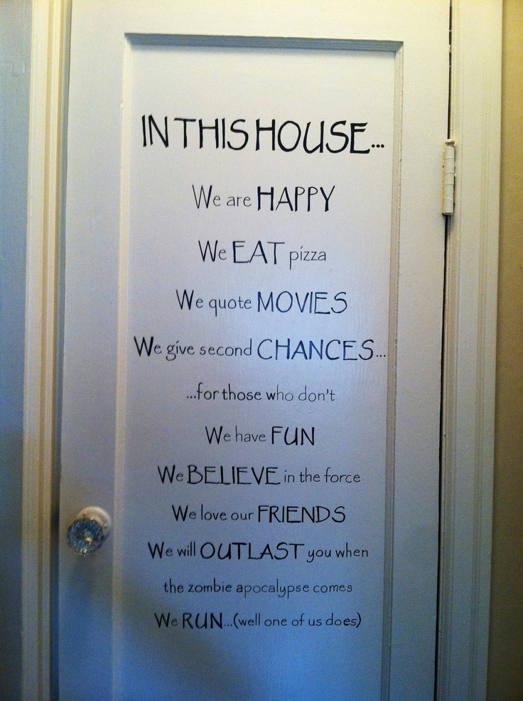 """My version of """"In this house"""" painted on my pantry door: In this house... We are happy. We eat pizza. We quote movies. We give second chances... ...to those who don't. We have fun. We believe in the force. We love our friends. We will outlast you when the zombie apocalypse comes. We run (well one of us does)"""