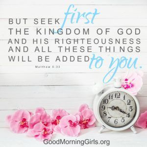 But seek first the kingdom of God and His righteousness and all these things will be added to you. Matthew 6:33