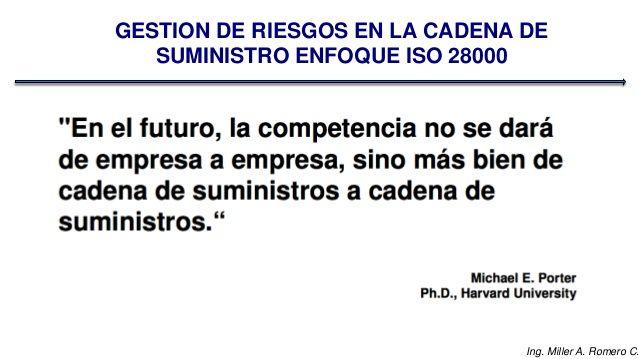 Ing. Miller A. Romero C.  GESTION DE RIESGOS EN LA CADENA DE  SUMINISTRO ENFOQUE ISO 28000