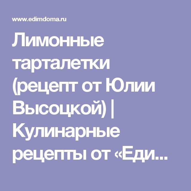 Лимонные тарталетки (рецепт от Юлии Высоцкой)   Кулинарные рецепты от «Едим дома!»