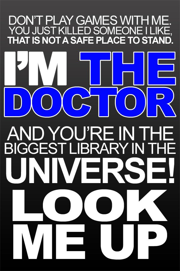 """You're in the biggest library in the universe! Look me up!"" ~Doctor Who The tenth Doctor has significantly fewer ""bad-ass moments"" than 11, but this is definitely one of my favorites."