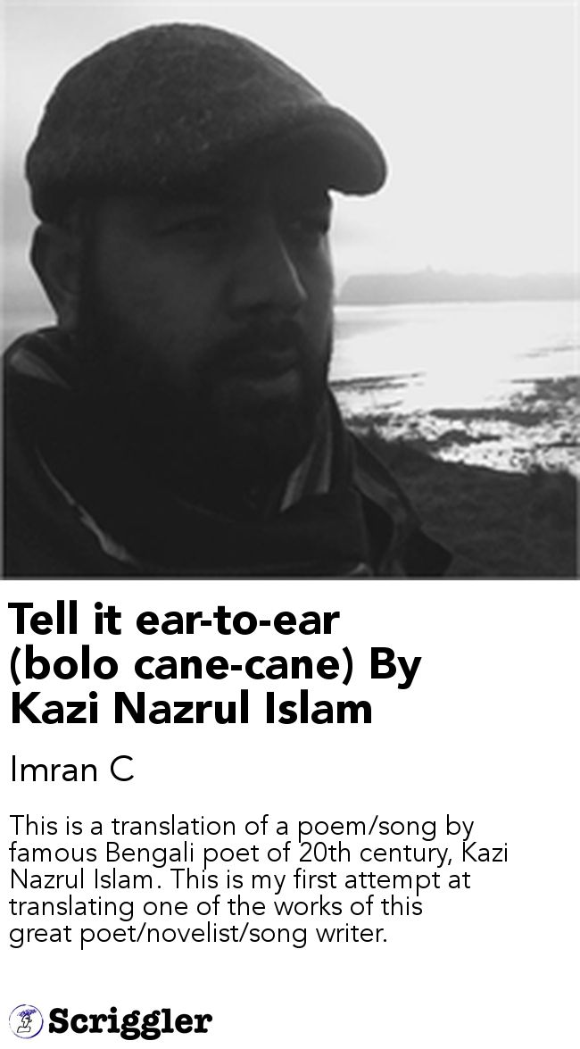 Tell it ear-to-ear (bolo cane-cane) By Kazi Nazrul Islam by Imran C https://scriggler.com/detailPost/story/55589 This is a translation of a poem/song by famous Bengali poet of 20th century, Kazi Nazrul Islam. This is my first attempt at translating one of the works of this great poet/novelist/song writer.
