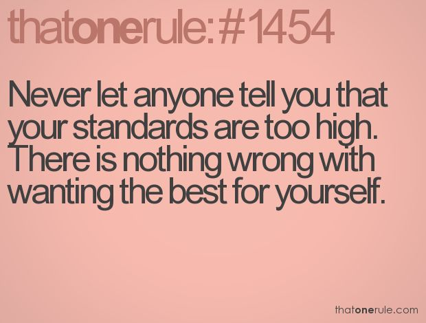 Never let anyone tell you that your standards are too high. There is nothing wrong with wanting the best for yourself.