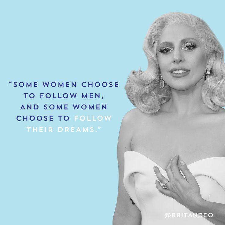 """Some women choose to follow men, and some women choose to follow their dreams."" - Lady Gaga"