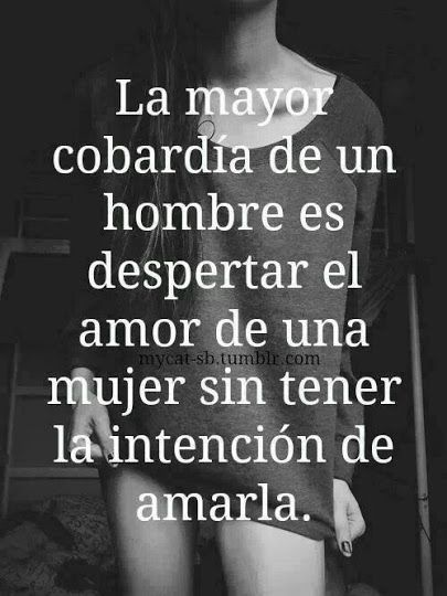 La mayor cobardía de un hombre es despertar el amor de una mujer sin tener la intención de amarla