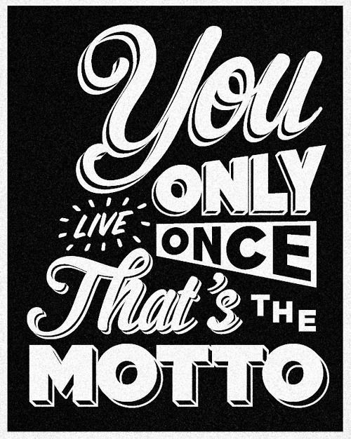 you only live once that' the motto