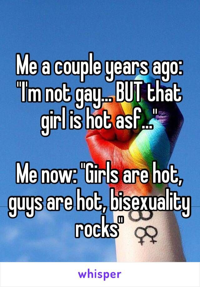 """Me a couple years ago: """"I'm not gay… BUT that girl is hot asf…""""  Me now: """"Girls are hot, guys are hot, bisexuality rocks"""""""