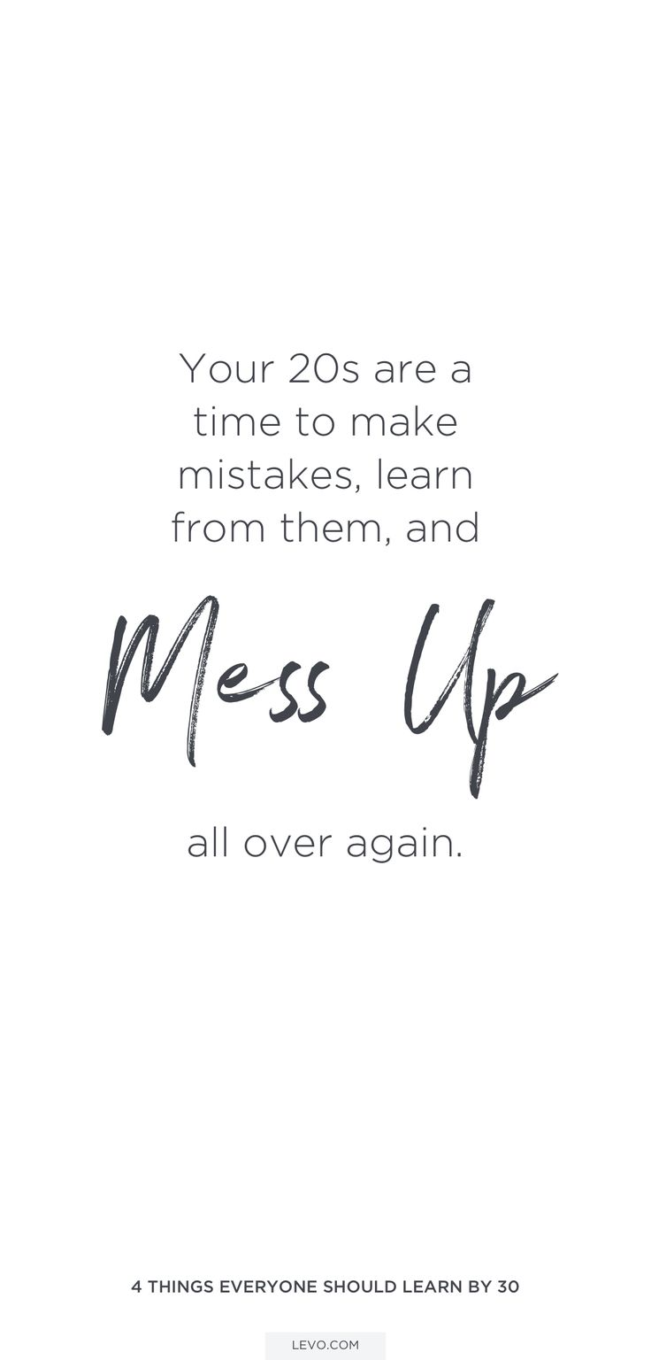 This is what your 20s are for! Make mistakes, learn from them, and mess up all over again.
