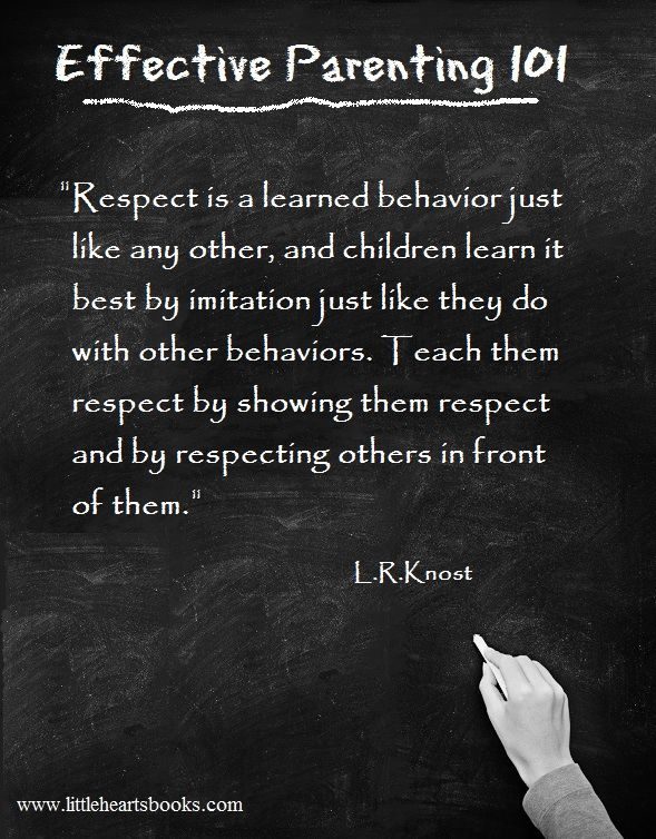 """Respect is a learned behavior just like any other, and children learn it best by imitation just like they do with other behaviors. Teach them respect by showing them respect and by showing respect to others in front of them."" L.R.Knost www.littleheartsbooks.com"