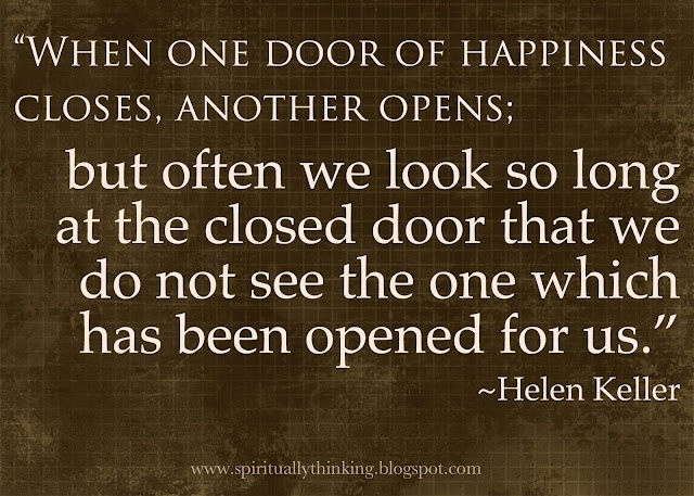 """When one door of happiness closes, another opens; but often we look so long at the closed door that we do not see the one which has been opened for us.""   ~Helen Keller"