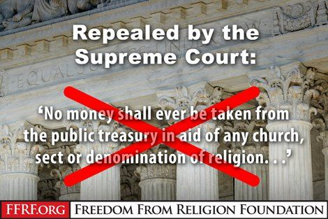 SCOTUS; No-Tax-Money-For-Religion | The U.S. Supreme Court issued a decision today that could inflict incalculable damage upon the constitutional wall of separation between state and church. Seven justices turned their backs on the hallowed principle that citizens should not be forced to financially support churches and church schools. In a 7-2 vote, the court, in a decision by Chief Justice John Roberts, ruled in favor of Trinity Lutheran Church of Columbia, Mo., in its court battle against…