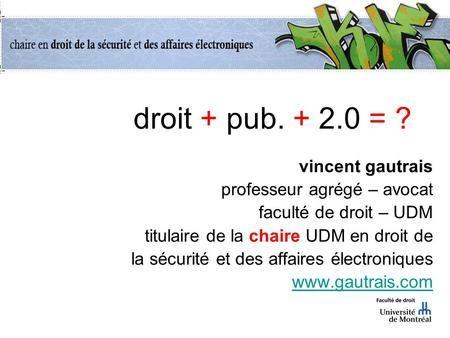 Droit + pub. + 2.0 = ? vincent gautrais professeur agrégé – avocat faculté de droit – UDM titulaire de la chaire UDM en droit de la sécurité et des affaires.