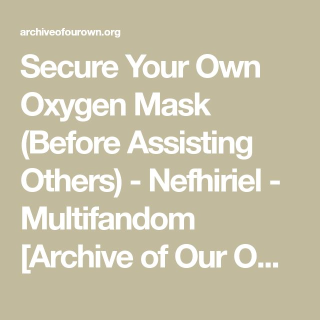 Secure Your Own Oxygen Mask (Before Assisting Others) - Nefhiriel - Multifandom [Archive of Our Own]