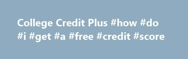 College Credit Plus #how #do #i #get #a #free #credit #score http://canada.remmont.com/college-credit-plus-how-do-i-get-a-free-credit-score/  #credit plus # College Credit Plus A Guide to College Credit Plus for Students Families Ohio s new College Credit Plus can help you earn college and high school credits at the same time by taking college courses from community colleges or universities. The purpose of this program is to promote rigorous academic pursuits and to provide a wide variety of…