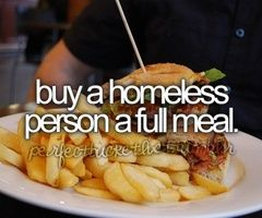 Act of kindness towards a stranger - buy a homeless person a meal. You don't have to hand out cash, get gift card/ certificate to a local fast food place. A $5 gift card at McDonald's will buy 4 things from the 1 menu and cover tax!