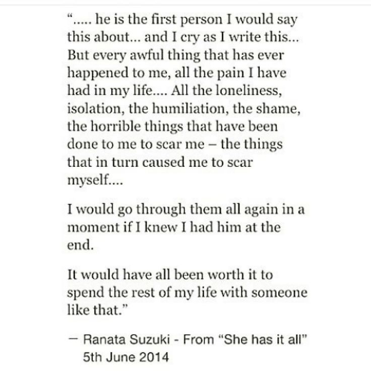 """""""Every awful thing that has ever happened to me, all the pain I have had in my life, All the loneliness, isolation, the humiliation, the shame, I would go through them all again in a moment if I knew I had him at the end. It would have all been worth it to spend the rest of my life with someone like that."""" - Ranata Suzuki"""