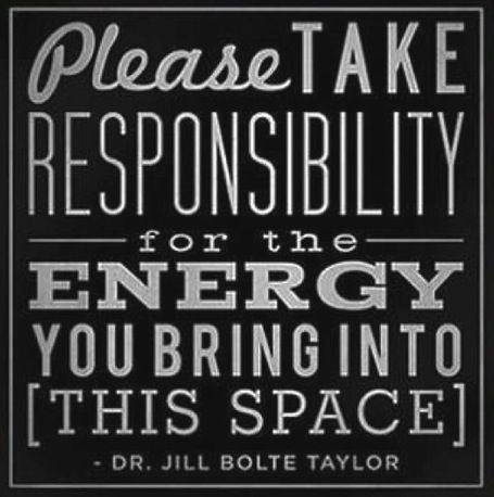 Please take responsibility for the energy you bring into this space // Dr Jill Bolte Taylor