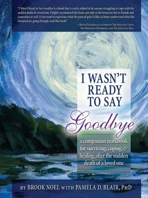 I Wasn't Ready to Say Goodbye: A Companion Workbook for Surviving, Coping, and Healing after the Sudden Death of a Loved One
