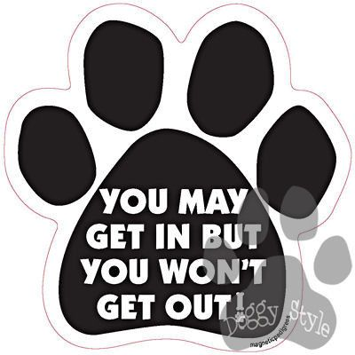 You May Get In But You Won't Get Out Dog Paw Magnet http://doggystylegifts.com/products/you-may-get-in-but-you-won-t-get-out-dog-paw-magnet
