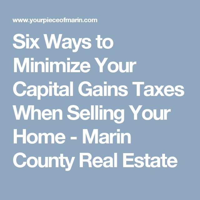 Six Ways to Minimize Your Capital Gains Taxes When Selling Your Home - Marin County Real Estate
