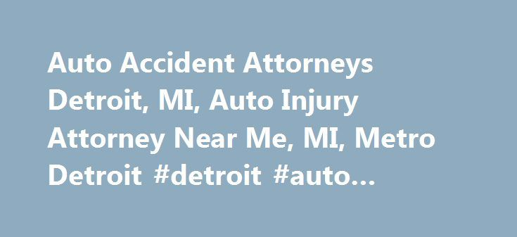 Auto Accident Attorneys Detroit, MI, Auto Injury Attorney Near Me, MI, Metro Detroit #detroit #auto #accident #attorney http://illinois.remmont.com/auto-accident-attorneys-detroit-mi-auto-injury-attorney-near-me-mi-metro-detroit-detroit-auto-accident-attorney/  # Michigan Car Truck Accidents Lawyer If you or a family member suffered serious injury in a collision, you need an experienced trial lawyer who cares about your case and has the proven abilities to protect your interests in…