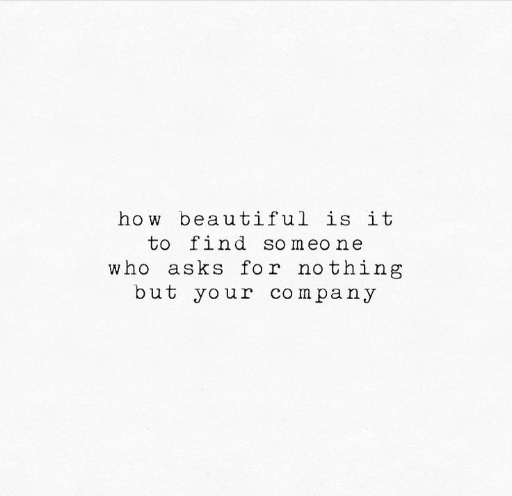How beautiful is it to find someone who asks for nothing but your company