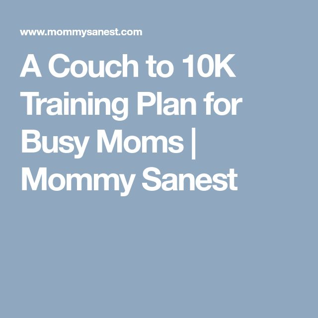 A Couch to 10K Training Plan for Busy Moms | Mommy Sanest