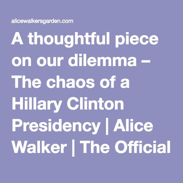 Same article as previous - with a good final comment by Alice Walker -  A thoughtful piece on our dilemma – The chaos of a Hillary Clinton Presidency | Alice Walker | The Official Website for the American Novelist & Poet