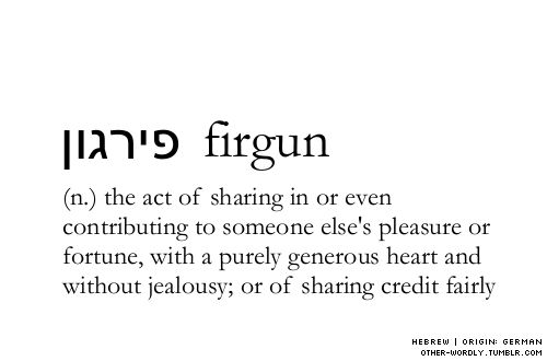 firgun: (n)  the act of sharing in or even contributing to someone else's pleasure or fortune, with a purely generous heart and without jealousy; or sharing credit fairly.  pronunciation | fEr-'gOn Hebrew script | פירגון