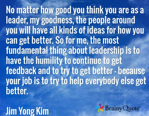 No matter how good you think you are as a leader, my goodness, the people around you will have all kinds of ideas for how you can get better. So for me, the most fundamental thing about leadership is to have the humility to continue to get feedback and to try to get better - because your job is to try to help everybody else get better.  Jim Yong Kim