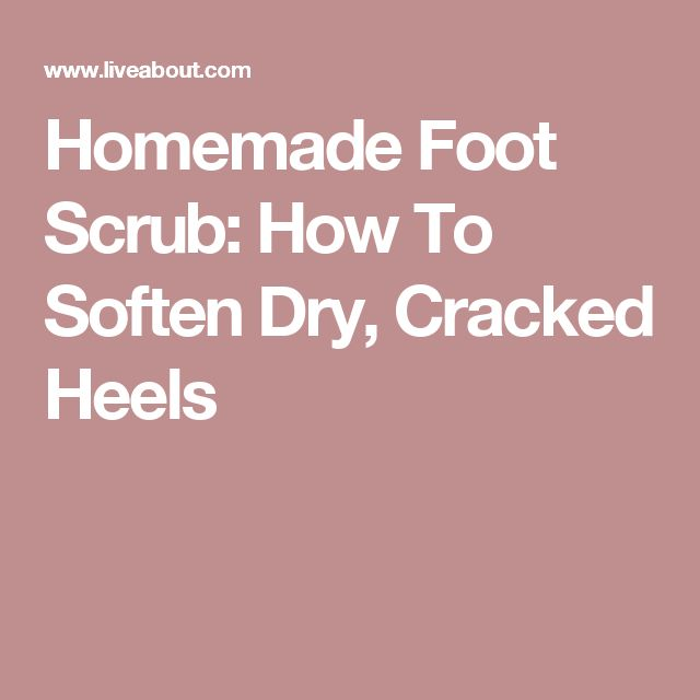 Homemade Foot Scrub: How To Soften Dry, Cracked Heels
