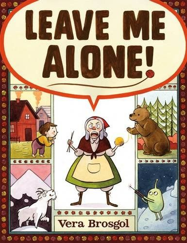 Leave Me Alone! by Vera Brosgol An epic tale about one grandmother, a giant sack of yarn, and her ultimate quest to finish her knitting.