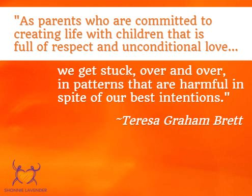 """""""As parents who are committed to creating life with children that is full of respect and unconditional love...we get stuck, over and over, in patterns that are harmful in spite of our best intentions."""" ~Teresa Graham Brett"""