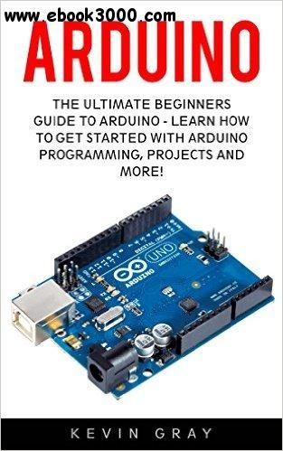 Arduino: The Ultimate Beginners Guide To Arduino - Learn How To Get Started With Arduino Programming, Projects And More!