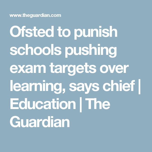 Ofsted to punish schools pushing exam targets over learning, says chief | Education | The Guardian