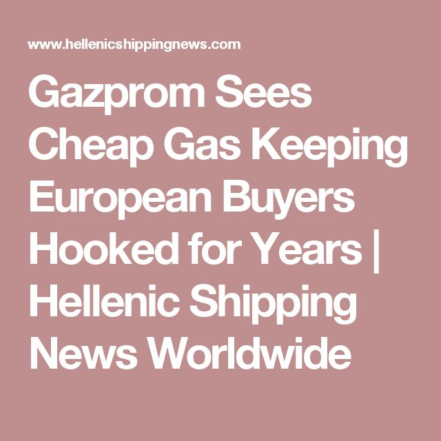 Gazprom Sees Cheap Gas Keeping European Buyers Hooked for Years | Hellenic Shipping News Worldwide