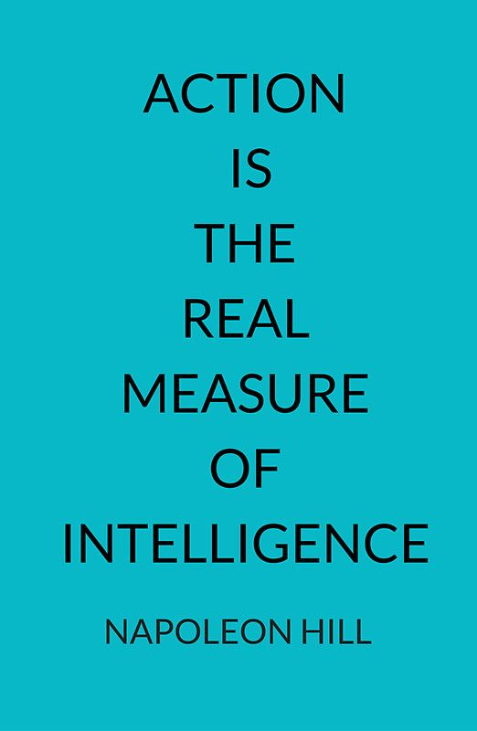 NAPOLEON HILL: ACTION  IS  THE  REAL  MEASURE  OF INTELLIGENCE