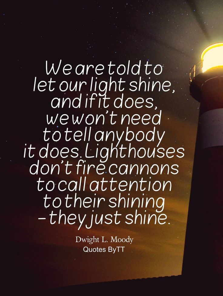 We are told to let our light shine, and if it does, we won't need to tell anybody it does. Lighthouses don't fire cannons to call attention to their ...