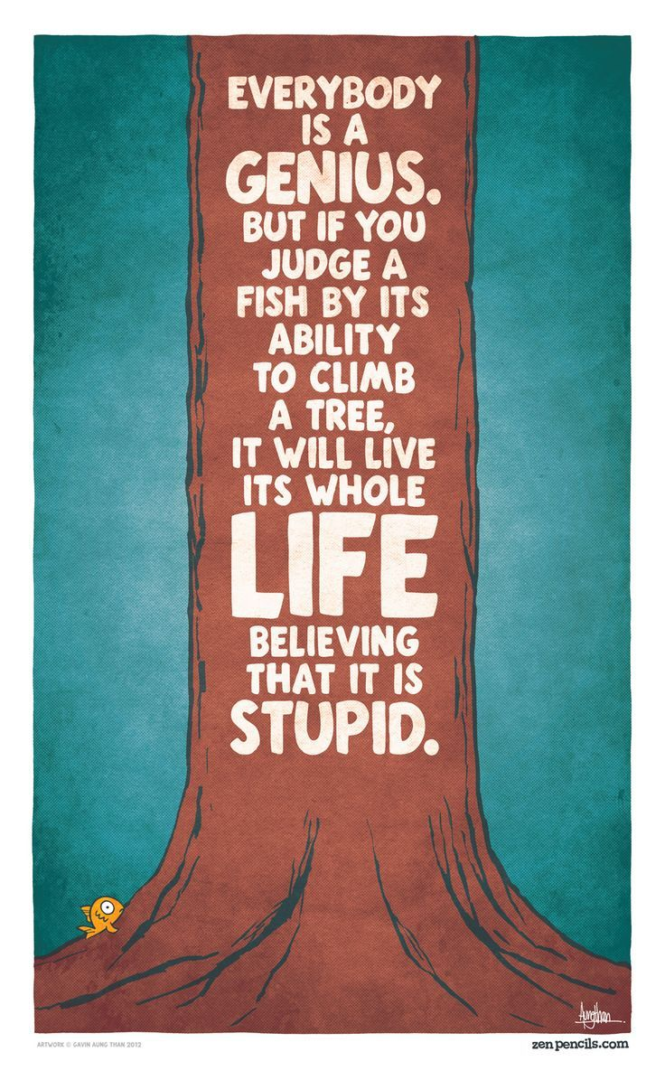 """""""Everybody is a genius. But if you judge a fish by its ability to climb a tree, it will live its whole life believing that it is stupid."""" - Albert Einstein"""