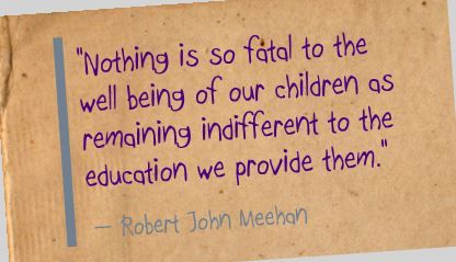 """Nothing is so fatal to the well being of our children as remaining indifferent to the education we provide them."" Robert John Meehan"