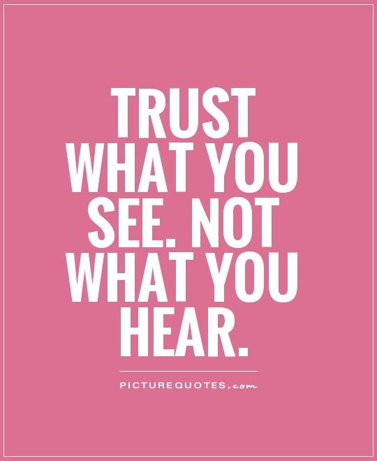 Trust Quotes Pic: Trust What You See. Not What You Hear. Picture Quotes