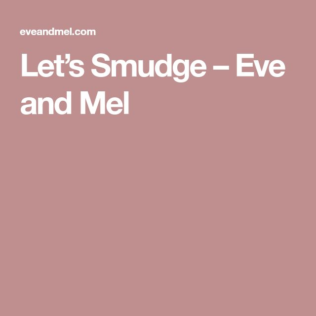 Let's Smudge – Eve and Mel