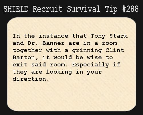 S.H.I.E.L.D. Recruit Survival Tip #288:In the instance that Tony Stark and Dr. Banner are in a room together with a grinning Clint Barton, it would be wise to exit said room. Especially if they are looking in your direction.  [Submitted by writtenreadspoken]